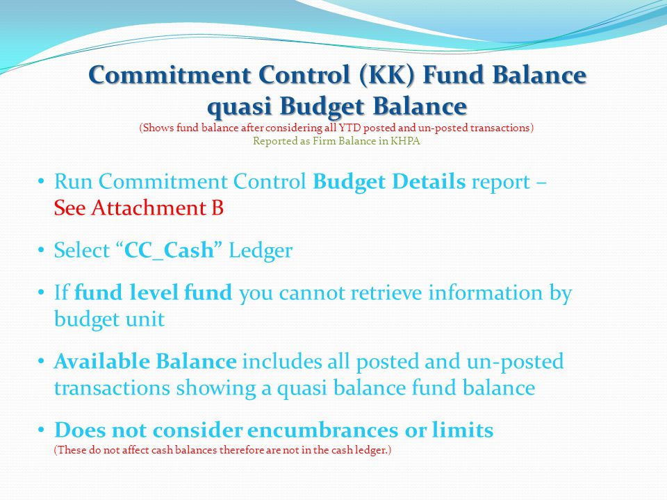 Budget Detail (Shows the beginning fund balance under Budget, total fund expenses, total fund revenues and available KK budget.) KK Available Budget = Begin Fund Balance + collected revenues – processed and not fully processed liabilities Transactions have been budget checked to make certain money is available.