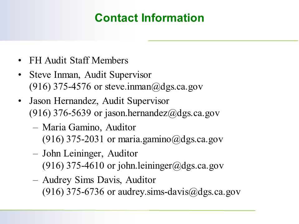 Contact Information FH Audit Staff Members Steve Inman, Audit Supervisor (916) 375-4576 or steve.inman@dgs.ca.gov Jason Hernandez, Audit Supervisor (916) 376-5639 or jason.hernandez@dgs.ca.gov –Maria Gamino, Auditor (916) 375-2031 or maria.gamino@dgs.ca.gov –John Leininger, Auditor (916) 375-4610 or john.leininger@dgs.ca.gov –Audrey Sims Davis, Auditor (916) 375-6736 or audrey.sims-davis@dgs.ca.gov