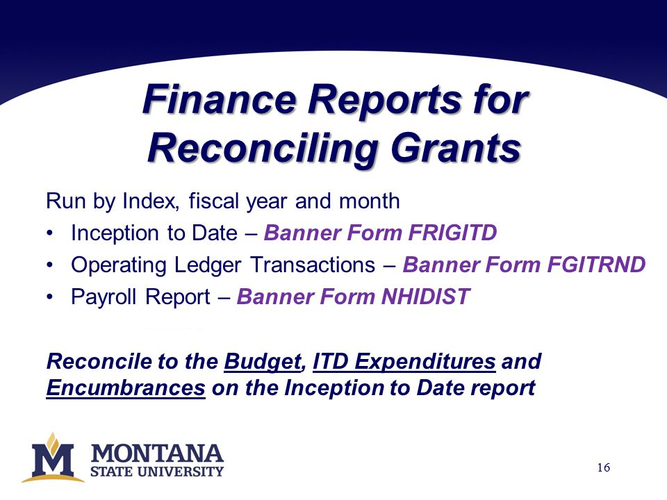 Finance Reports for Reconciling Grants Run by Index, fiscal year and month Inception to Date – Banner Form FRIGITD Operating Ledger Transactions – Banner Form FGITRND Payroll Report – Banner Form NHIDIST Reconcile to the Budget, ITD Expenditures and Encumbrances on the Inception to Date report 16