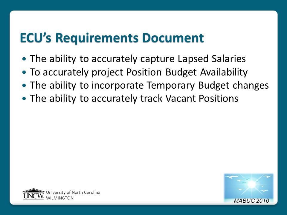 MABUG 2010 University of North Carolina WILMINGTON ECU's Requirements Document The ability to accurately capture Lapsed Salaries To accurately project Position Budget Availability The ability to incorporate Temporary Budget changes The ability to accurately track Vacant Positions