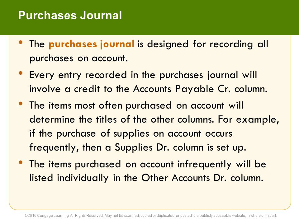 Purchases Journal The purchases journal is designed for recording all purchases on account. Every entry recorded in the purchases journal will involve