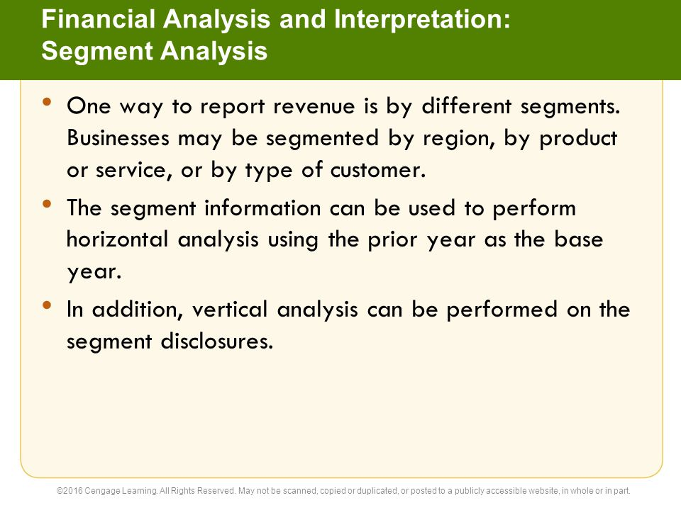 Financial Analysis and Interpretation: Segment Analysis One way to report revenue is by different segments. Businesses may be segmented by region, by
