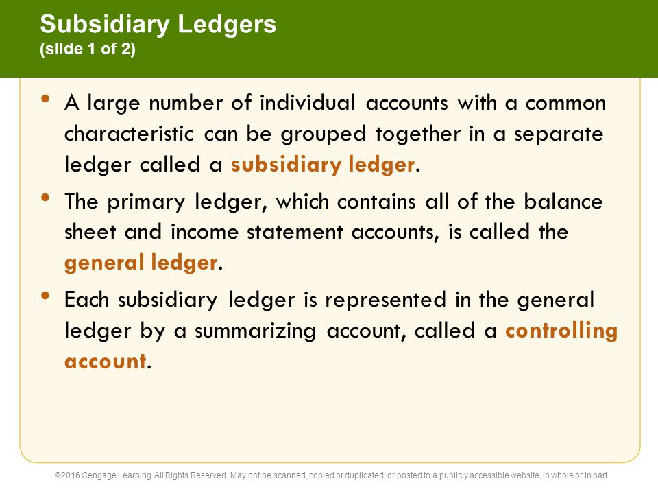 Subsidiary Ledgers (slide 2 of 2) Two of the most common subsidiary ledgers are the accounts receivable subsidiary ledger and the accounts payable subsidiary ledger.