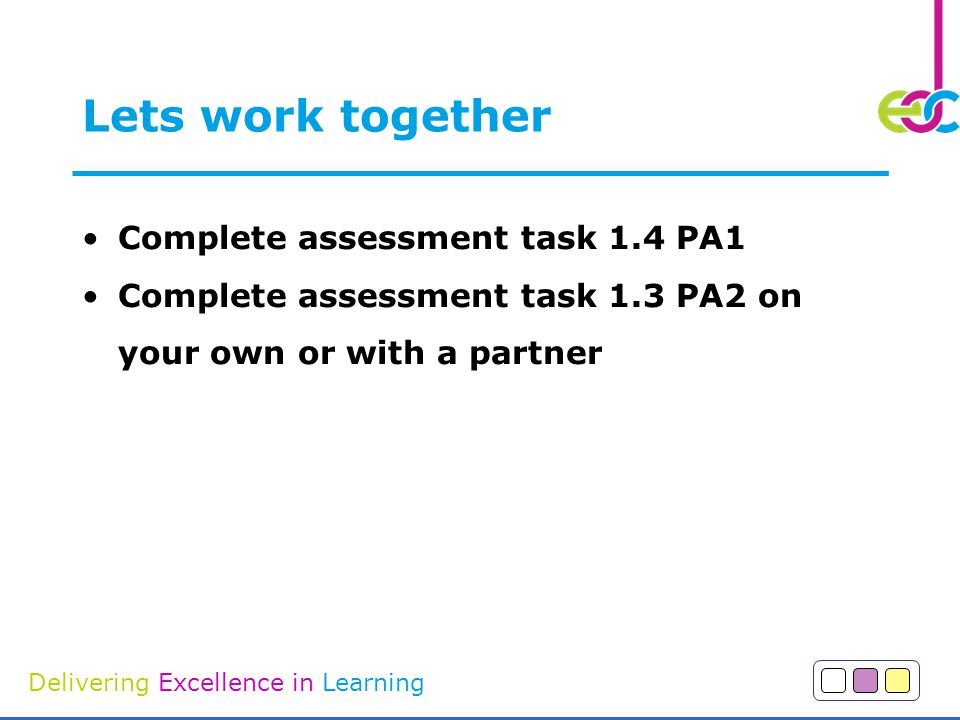 Delivering Excellence in Learning Lets work together Complete assessment task 1.4 PA1 Complete assessment task 1.3 PA2 on your own or with a partner