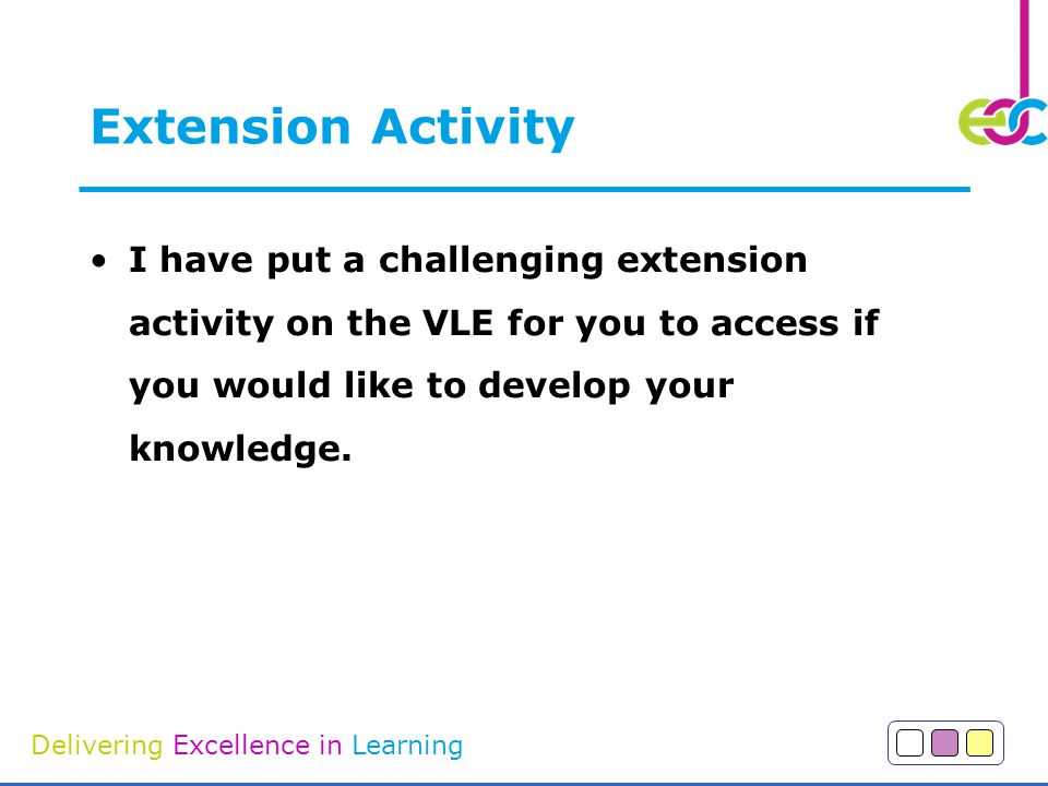 Delivering Excellence in Learning Extension Activity I have put a challenging extension activity on the VLE for you to access if you would like to develop your knowledge.