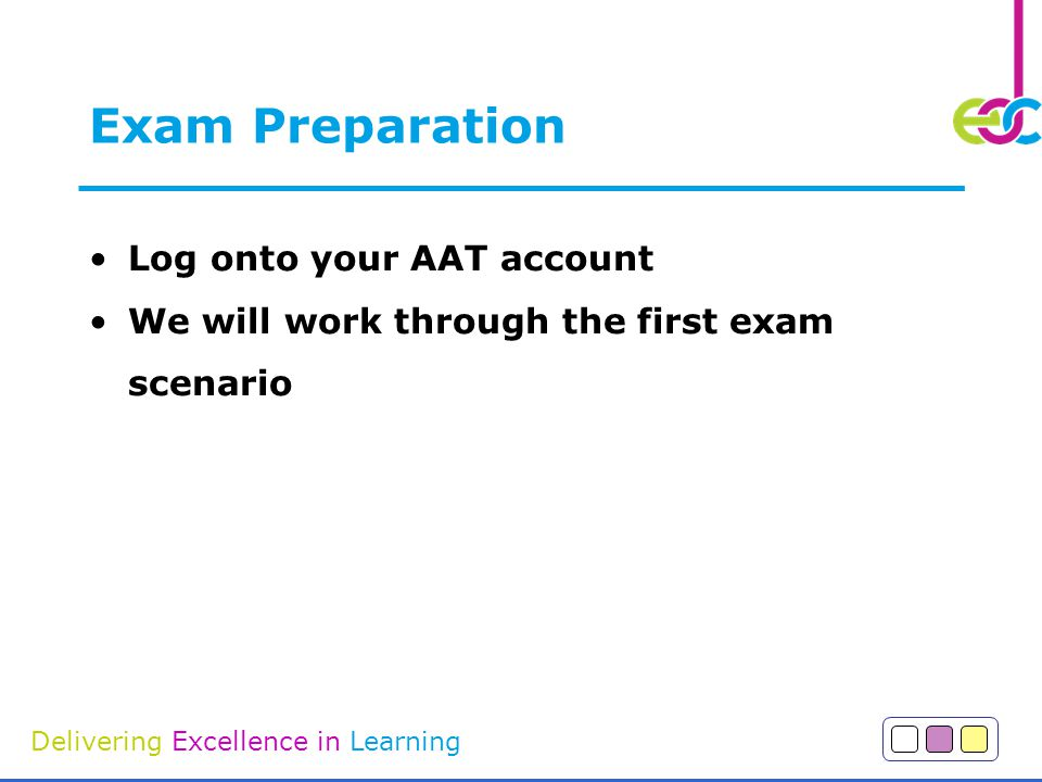 Delivering Excellence in Learning Exam Preparation Log onto your AAT account We will work through the first exam scenario