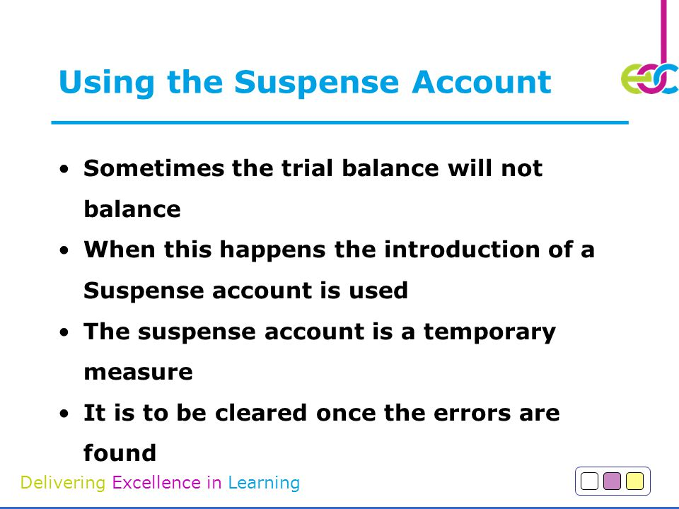 Delivering Excellence in Learning Using the Suspense Account Sometimes the trial balance will not balance When this happens the introduction of a Suspense account is used The suspense account is a temporary measure It is to be cleared once the errors are found