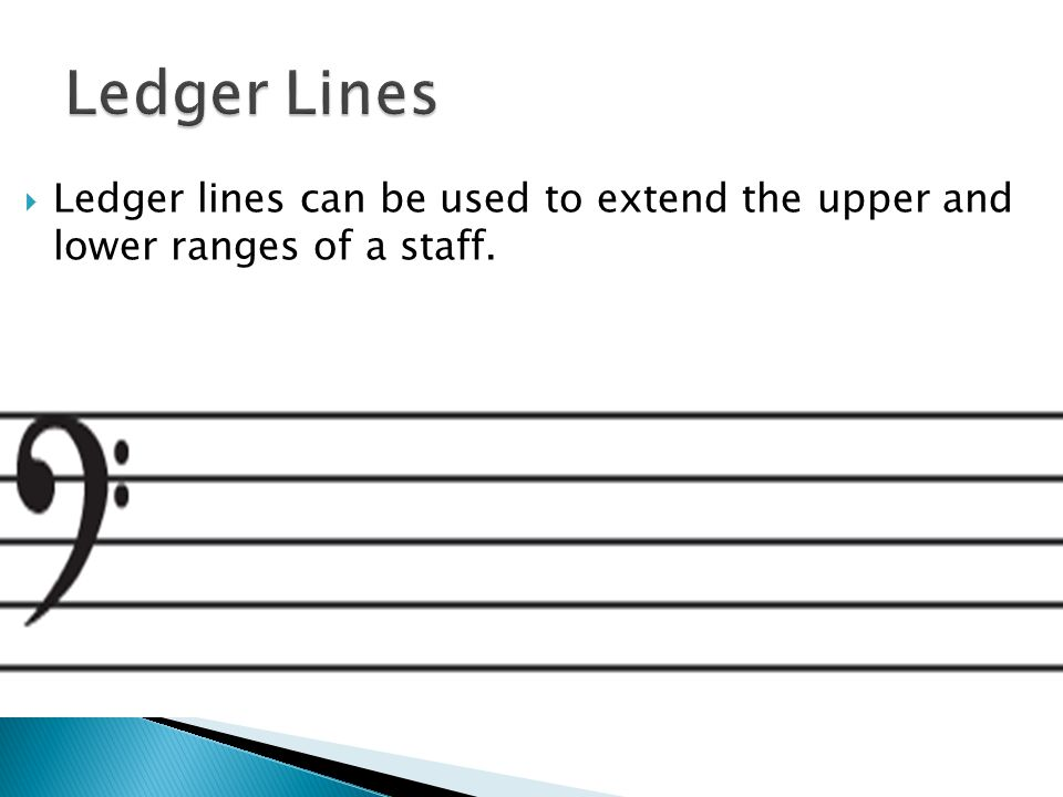  Ledger lines can be used to extend the upper and lower ranges of a staff.