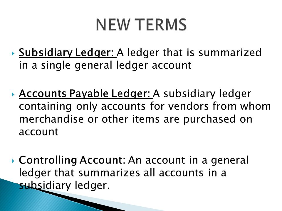  Subsidiary Ledger: A ledger that is summarized in a single general ledger account  Accounts Payable Ledger: A subsidiary ledger containing only accounts for vendors from whom merchandise or other items are purchased on account  Controlling Account: An account in a general ledger that summarizes all accounts in a subsidiary ledger.