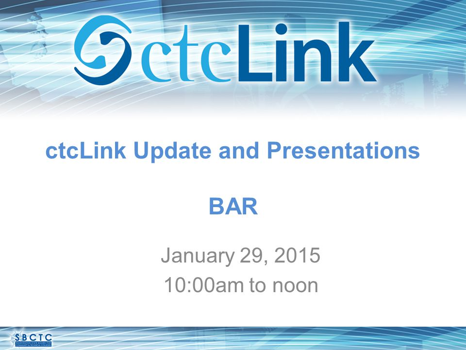 ctcLink Update and Presentations BAR January 29, 2015 10:00am to noon