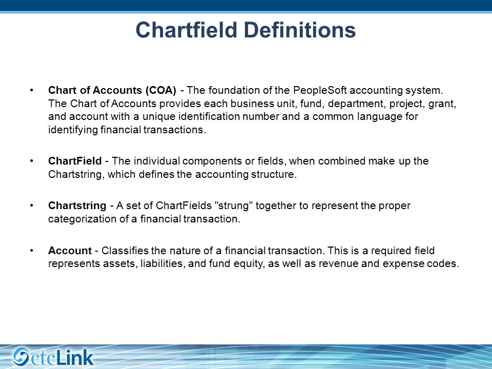 Chartfield Definitions Chart of Accounts (COA) - The foundation of the PeopleSoft accounting system.