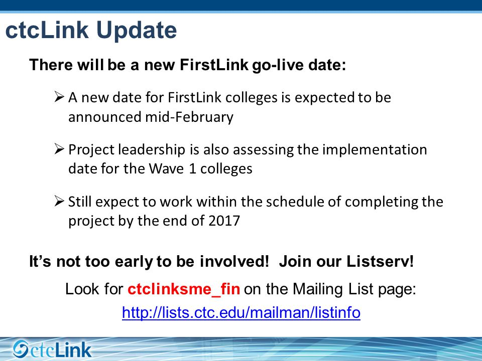 ctcLink Update There will be a new FirstLink go-live date:  A new date for FirstLink colleges is expected to be announced mid-February  Project leadership is also assessing the implementation date for the Wave 1 colleges  Still expect to work within the schedule of completing the project by the end of 2017 It's not too early to be involved.