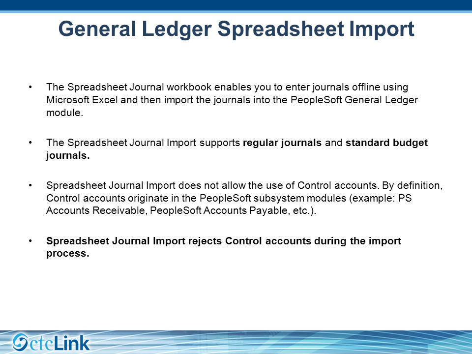 General Ledger Spreadsheet Import The Spreadsheet Journal workbook enables you to enter journals offline using Microsoft Excel and then import the journals into the PeopleSoft General Ledger module.