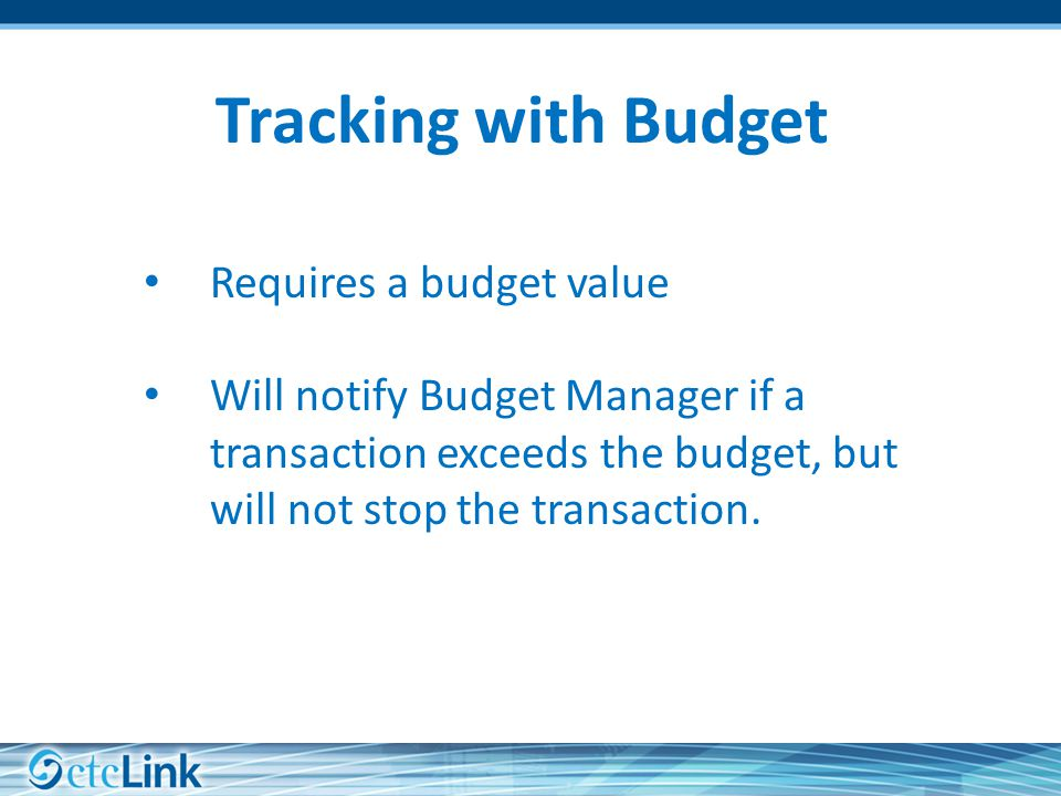 Tracking with Budget Requires a budget value Will notify Budget Manager if a transaction exceeds the budget, but will not stop the transaction.