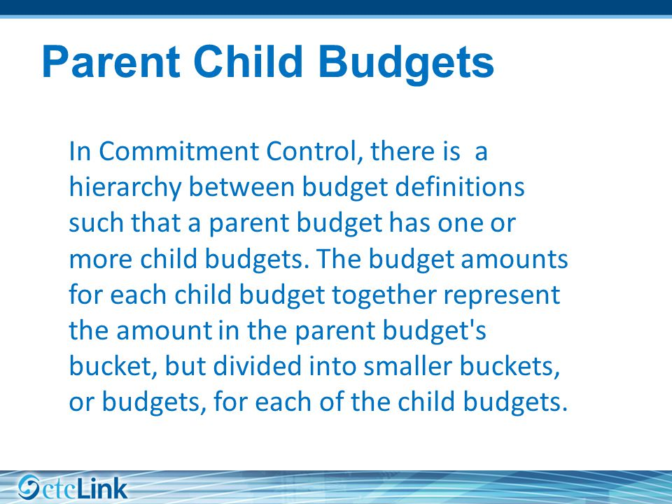 Parent Child Budgets In Commitment Control, there is a hierarchy between budget definitions such that a parent budget has one or more child budgets.
