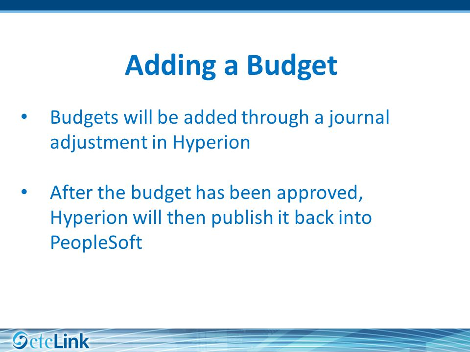 Adding a Budget Budgets will be added through a journal adjustment in Hyperion After the budget has been approved, Hyperion will then publish it back