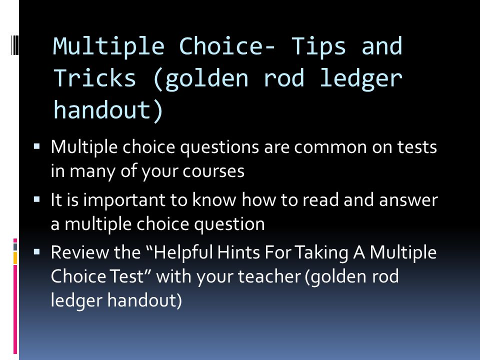 Multiple Choice- Tips and Tricks (golden rod ledger handout)  Multiple choice questions are common on tests in many of your courses  It is important to know how to read and answer a multiple choice question  Review the Helpful Hints For Taking A Multiple Choice Test with your teacher (golden rod ledger handout)