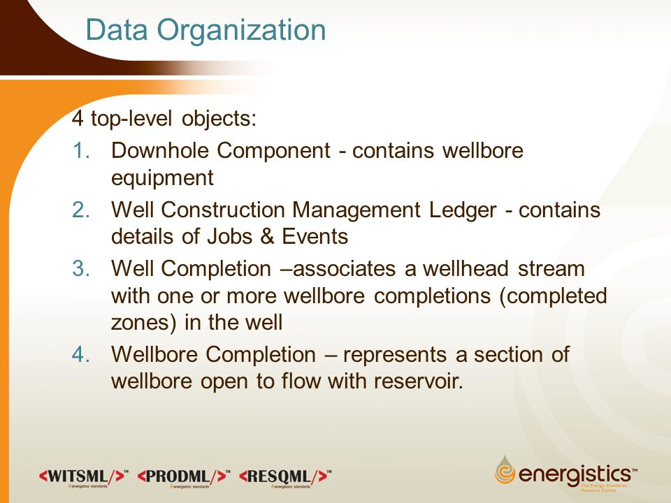 Data Organization 4 top-level objects: 1.Downhole Component - contains wellbore equipment 2.Well Construction Management Ledger - contains details of Jobs & Events 3.Well Completion –associates a wellhead stream with one or more wellbore completions (completed zones) in the well 4.Wellbore Completion – represents a section of wellbore open to flow with reservoir.