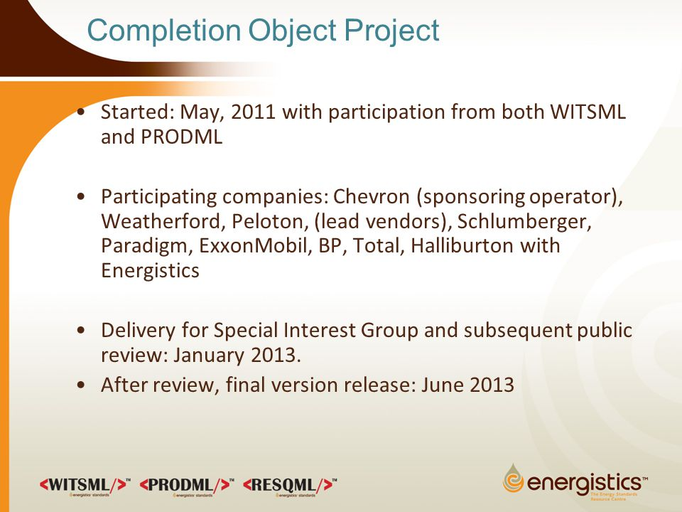 Completion Object Project Started: May, 2011 with participation from both WITSML and PRODML Participating companies: Chevron (sponsoring operator), Weatherford, Peloton, (lead vendors), Schlumberger, Paradigm, ExxonMobil, BP, Total, Halliburton with Energistics Delivery for Special Interest Group and subsequent public review: January 2013.