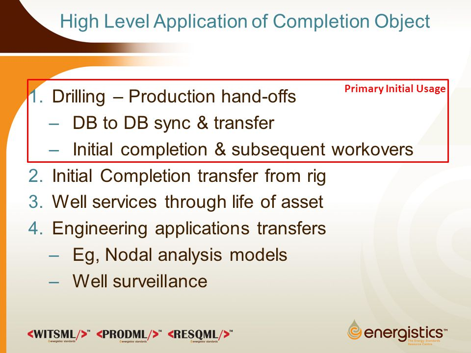 High Level Application of Completion Object 1.Drilling – Production hand-offs –DB to DB sync & transfer –Initial completion & subsequent workovers 2.Initial Completion transfer from rig 3.Well services through life of asset 4.Engineering applications transfers –Eg, Nodal analysis models –Well surveillance Primary Initial Usage