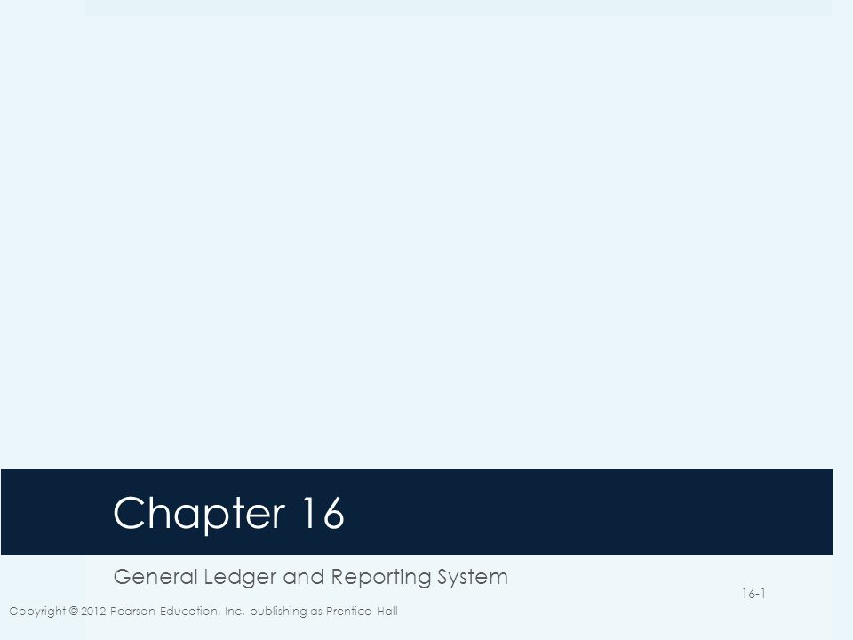 Chapter 16 General Ledger and Reporting System Copyright © 2012 Pearson Education, Inc. publishing as Prentice Hall 16-1