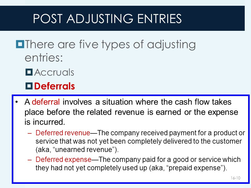 POST ADJUSTING ENTRIES  There are five types of adjusting entries:  Accruals  Deferrals A deferral involves a situation where the cash flow takes p