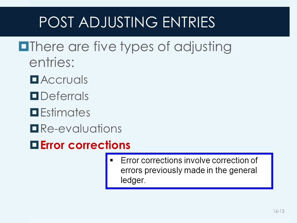 POST ADJUSTING ENTRIES  There are five types of adjusting entries:  Accruals  Deferrals  Estimates  Re-evaluations  Error corrections  Error co