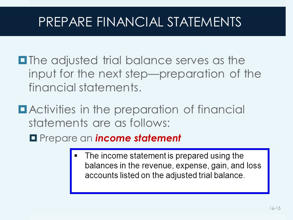 PREPARE FINANCIAL STATEMENTS  The adjusted trial balance serves as the input for the next step—preparation of the financial statements.  Activities