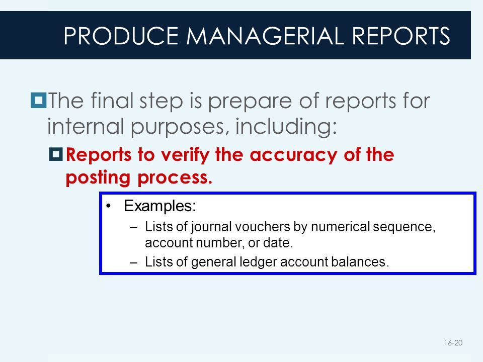 PRODUCE MANAGERIAL REPORTS  The final step is prepare of reports for internal purposes, including:  Reports to verify the accuracy of the posting pr