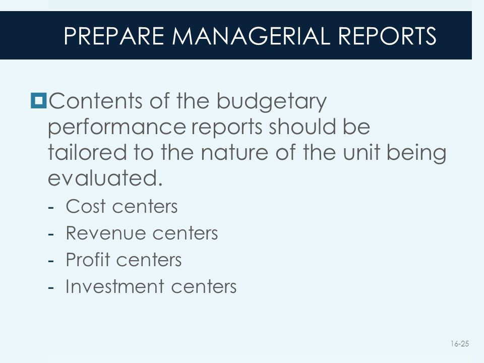 PREPARE MANAGERIAL REPORTS  Contents of the budgetary performance reports should be tailored to the nature of the unit being evaluated. - Cost center