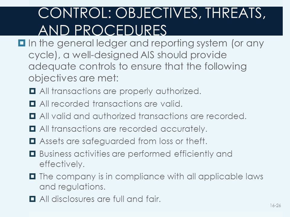 CONTROL: OBJECTIVES, THREATS, AND PROCEDURES  In the general ledger and reporting system (or any cycle), a well-designed AIS should provide adequate