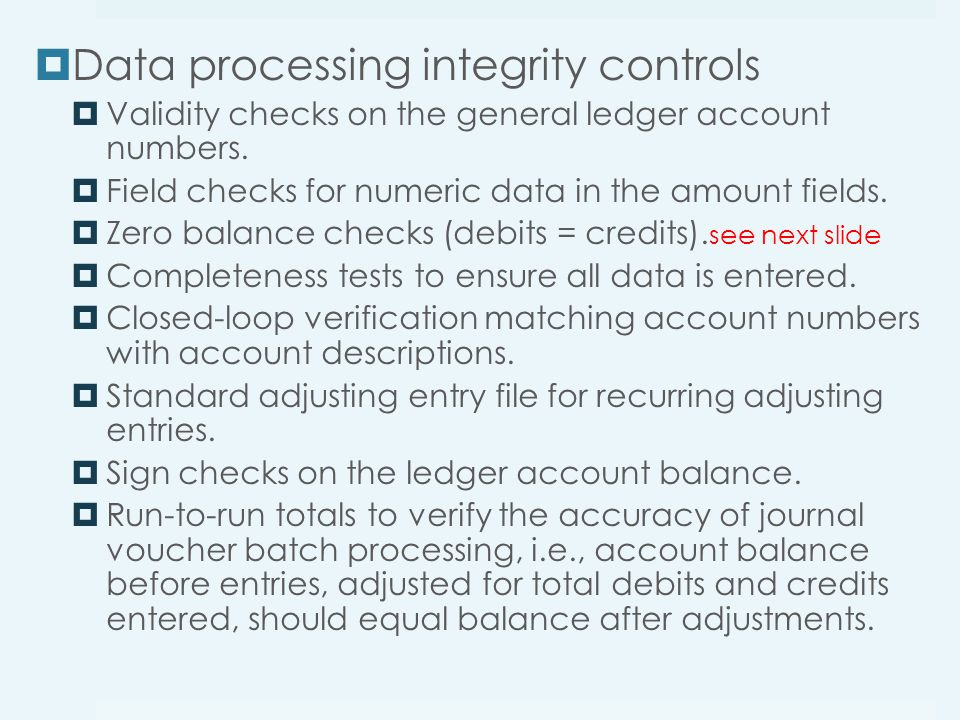  Data processing integrity controls  Validity checks on the general ledger account numbers.  Field checks for numeric data in the amount fields. 