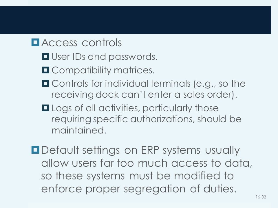  Access controls  User IDs and passwords.  Compatibility matrices.  Controls for individual terminals (e.g., so the receiving dock can't enter a s