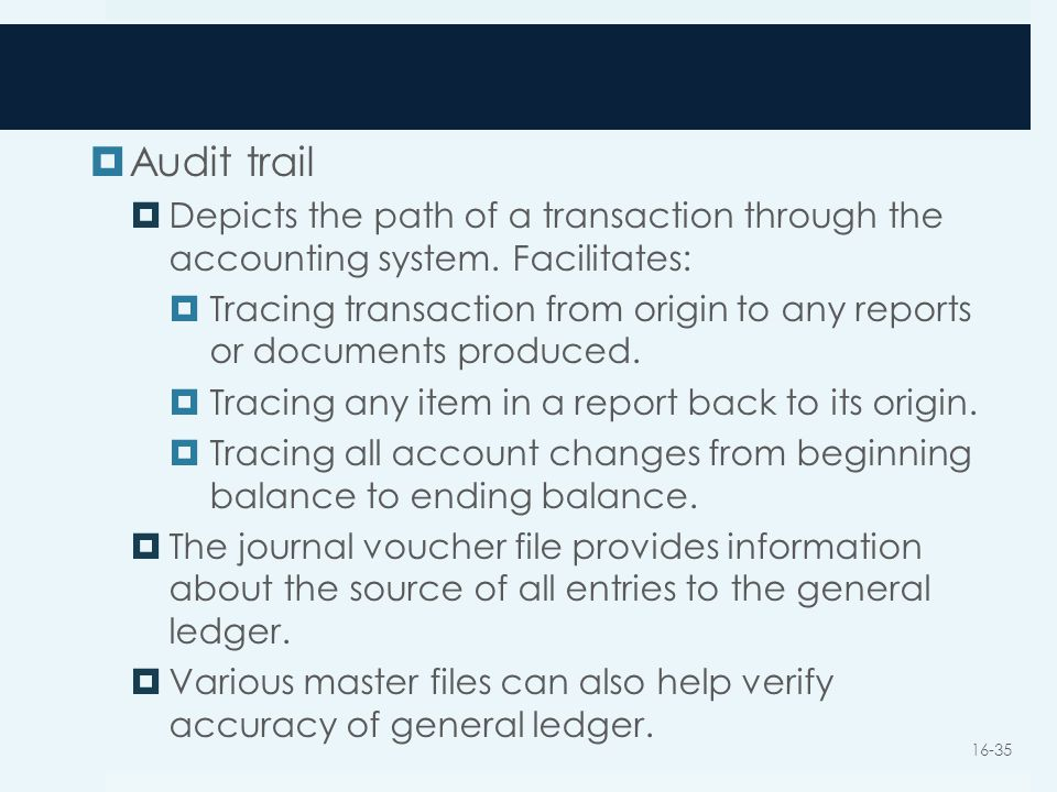  Audit trail  Depicts the path of a transaction through the accounting system. Facilitates:  Tracing transaction from origin to any reports or docu