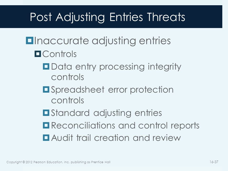 Post Adjusting Entries Threats  Inaccurate adjusting entries  Controls  Data entry processing integrity controls  Spreadsheet error protection con