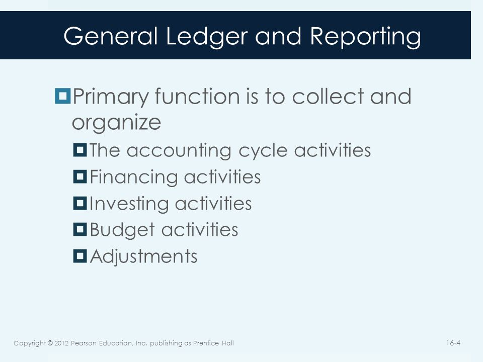 General Ledger and Reporting  Primary function is to collect and organize  The accounting cycle activities  Financing activities  Investing activi