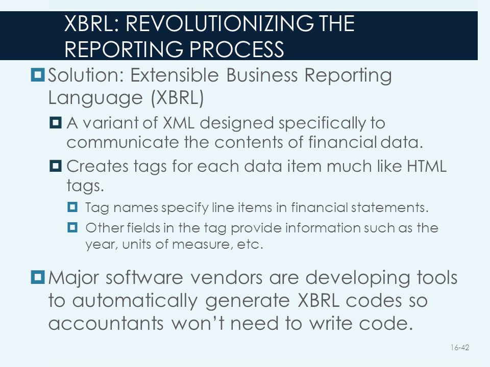 XBRL: REVOLUTIONIZING THE REPORTING PROCESS  Solution: Extensible Business Reporting Language (XBRL)  A variant of XML designed specifically to comm
