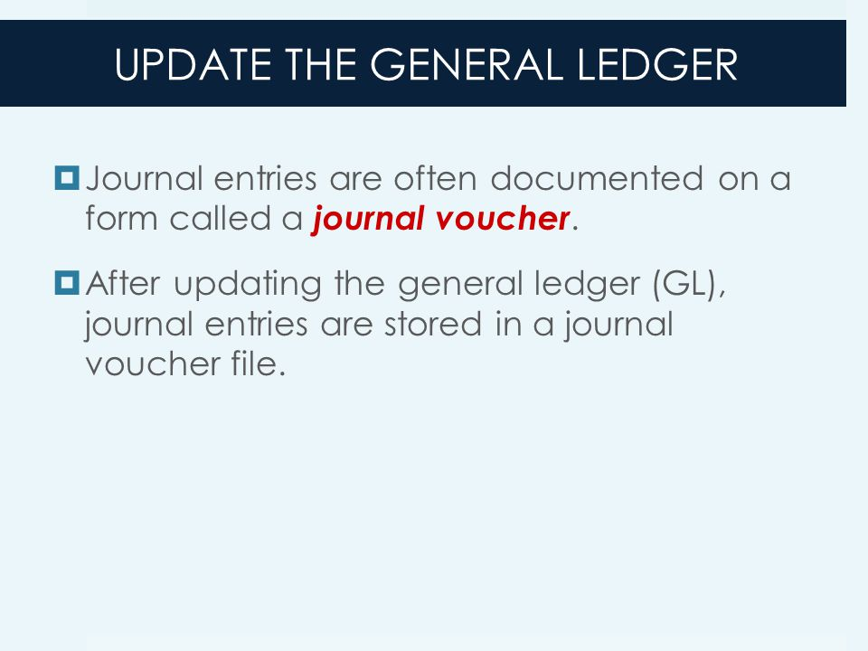 UPDATE THE GENERAL LEDGER  Journal entries are often documented on a form called a journal voucher.  After updating the general ledger (GL), journal