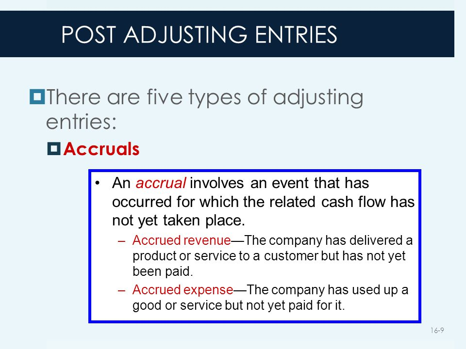 POST ADJUSTING ENTRIES  There are five types of adjusting entries:  Accruals An accrual involves an event that has occurred for which the related ca