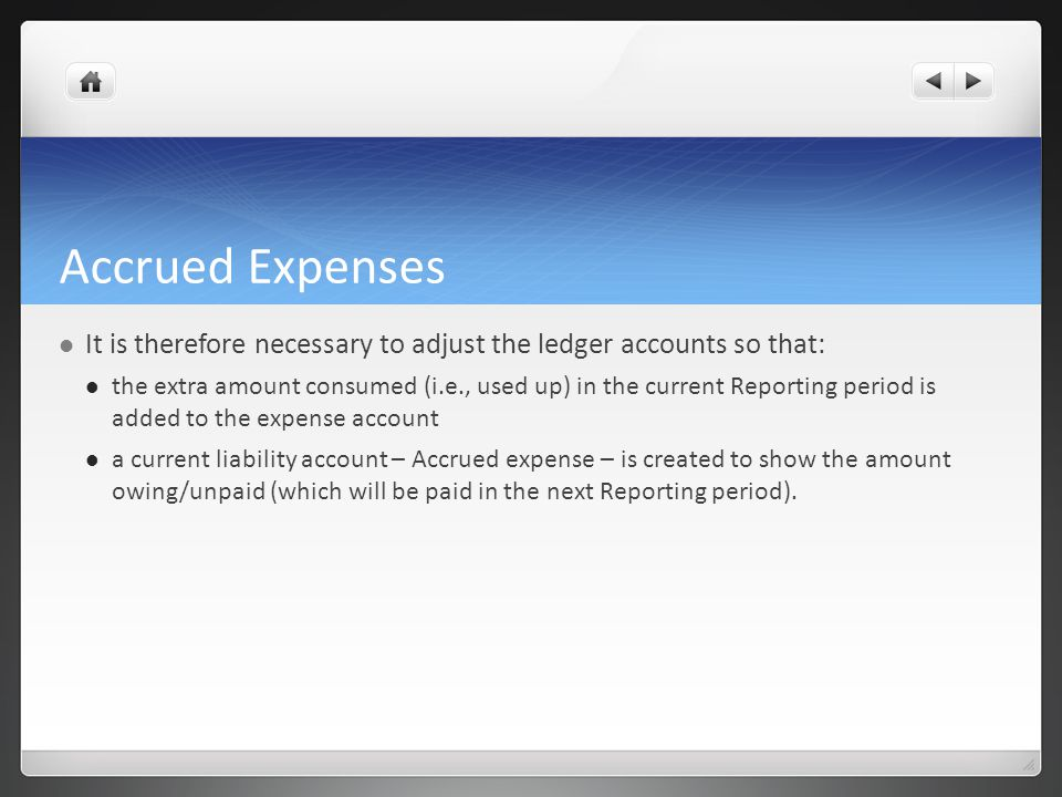 Accrued Expenses It is therefore necessary to adjust the ledger accounts so that: the extra amount consumed (i.e., used up) in the current Reporting period is added to the expense account a current liability account – Accrued expense – is created to show the amount owing/unpaid (which will be paid in the next Reporting period).