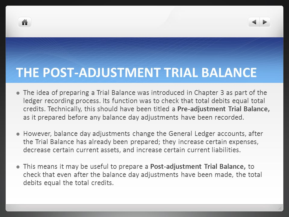 THE POST-ADJUSTMENT TRIAL BALANCE The idea of preparing a Trial Balance was introduced in Chapter 3 as part of the ledger recording process.