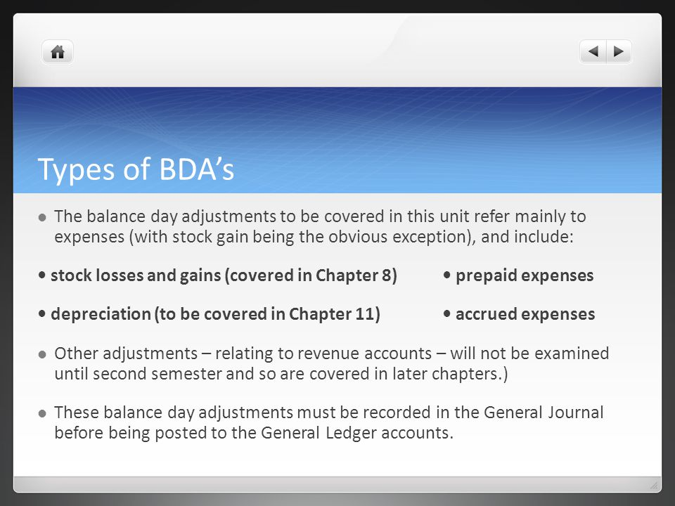 Types of BDA's The balance day adjustments to be covered in this unit refer mainly to expenses (with stock gain being the obvious exception), and include: stock losses and gains (covered in Chapter 8) prepaid expenses depreciation (to be covered in Chapter 11) accrued expenses Other adjustments – relating to revenue accounts – will not be examined until second semester and so are covered in later chapters.) These balance day adjustments must be recorded in the General Journal before being posted to the General Ledger accounts.