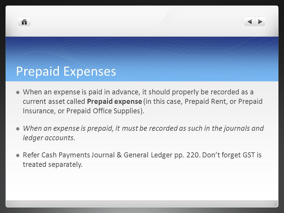Prepaid Expenses When an expense is paid in advance, it should properly be recorded as a current asset called Prepaid expense (in this case, Prepaid Rent, or Prepaid Insurance, or Prepaid Office Supplies).