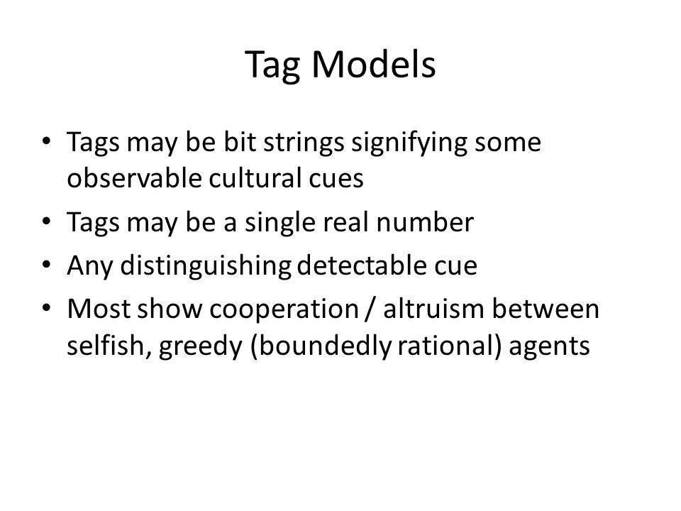 Tag Models Tags may be bit strings signifying some observable cultural cues Tags may be a single real number Any distinguishing detectable cue Most sh