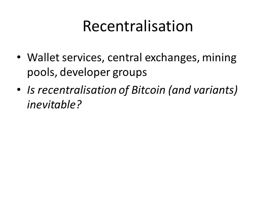 Recentralisation Wallet services, central exchanges, mining pools, developer groups Is recentralisation of Bitcoin (and variants) inevitable?