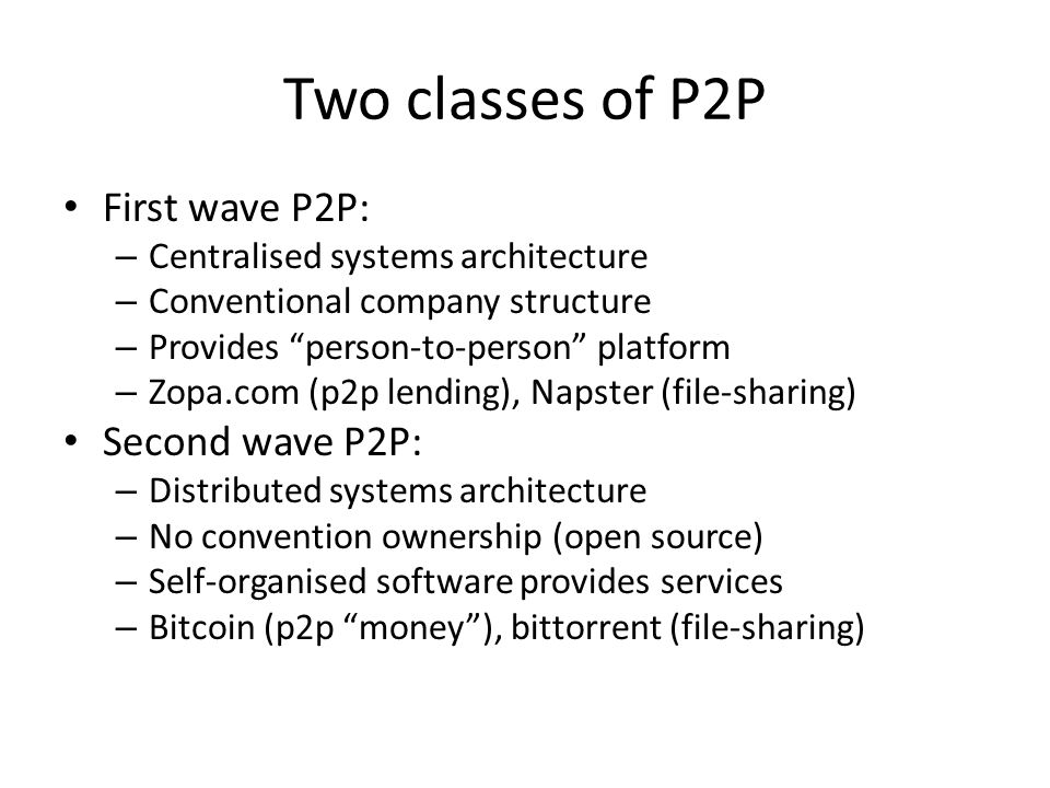 "Two classes of P2P First wave P2P: – Centralised systems architecture – Conventional company structure – Provides ""person-to-person"" platform – Zopa.c"
