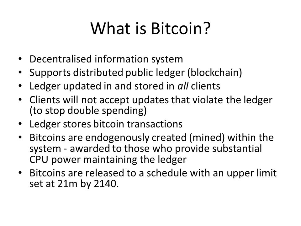 What is Bitcoin? Decentralised information system Supports distributed public ledger (blockchain) Ledger updated in and stored in all clients Clients