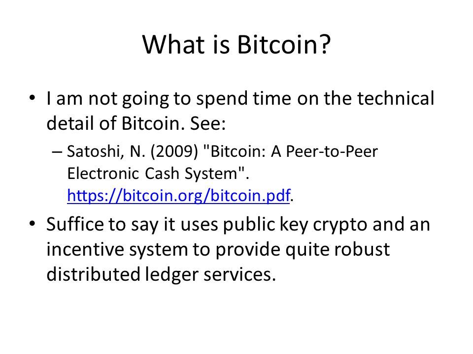 What is Bitcoin? I am not going to spend time on the technical detail of Bitcoin. See: – Satoshi, N. (2009)