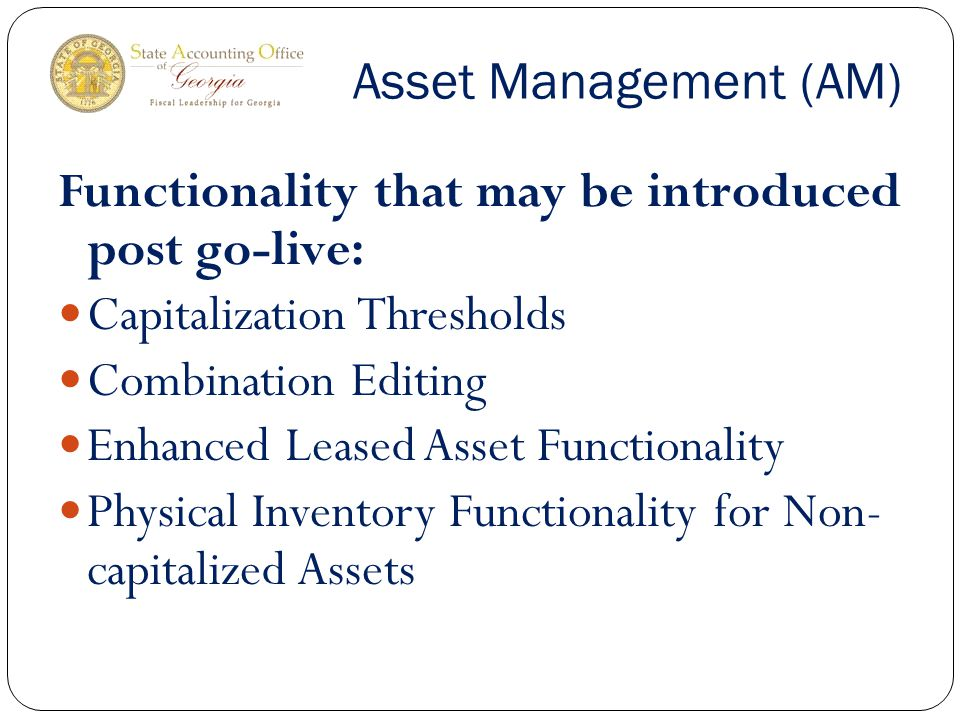Asset Management (AM) Functionality that may be introduced post go-live: Capitalization Thresholds Combination Editing Enhanced Leased Asset Functionality Physical Inventory Functionality for Non- capitalized Assets