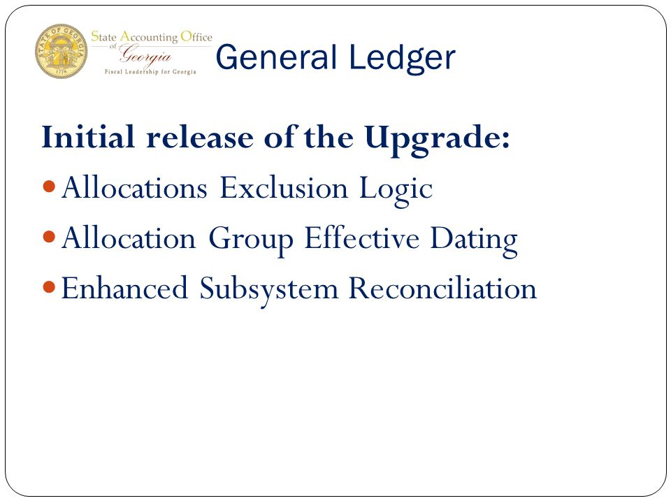 General Ledger Initial release of the Upgrade: Allocations Exclusion Logic Allocation Group Effective Dating Enhanced Subsystem Reconciliation